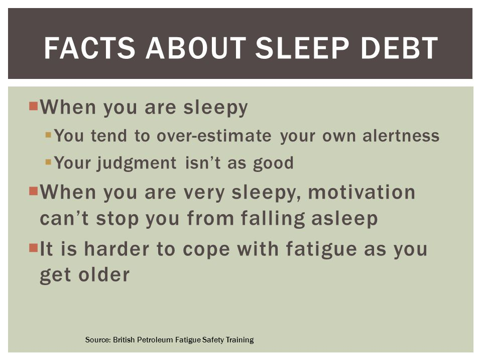  When you are sleepy  You tend to over-estimate your own alertness  Your judgment isn't as good  When you are very sleepy, motivation can't stop you from falling asleep  It is harder to cope with fatigue as you get older FACTS ABOUT SLEEP DEBT Source: British Petroleum Fatigue Safety Training