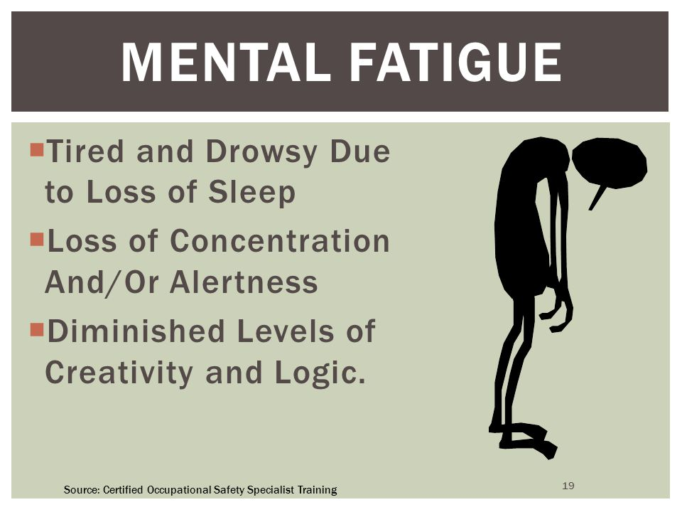 19 MENTAL FATIGUE  Tired and Drowsy Due to Loss of Sleep  Loss of Concentration And/Or Alertness  Diminished Levels of Creativity and Logic.