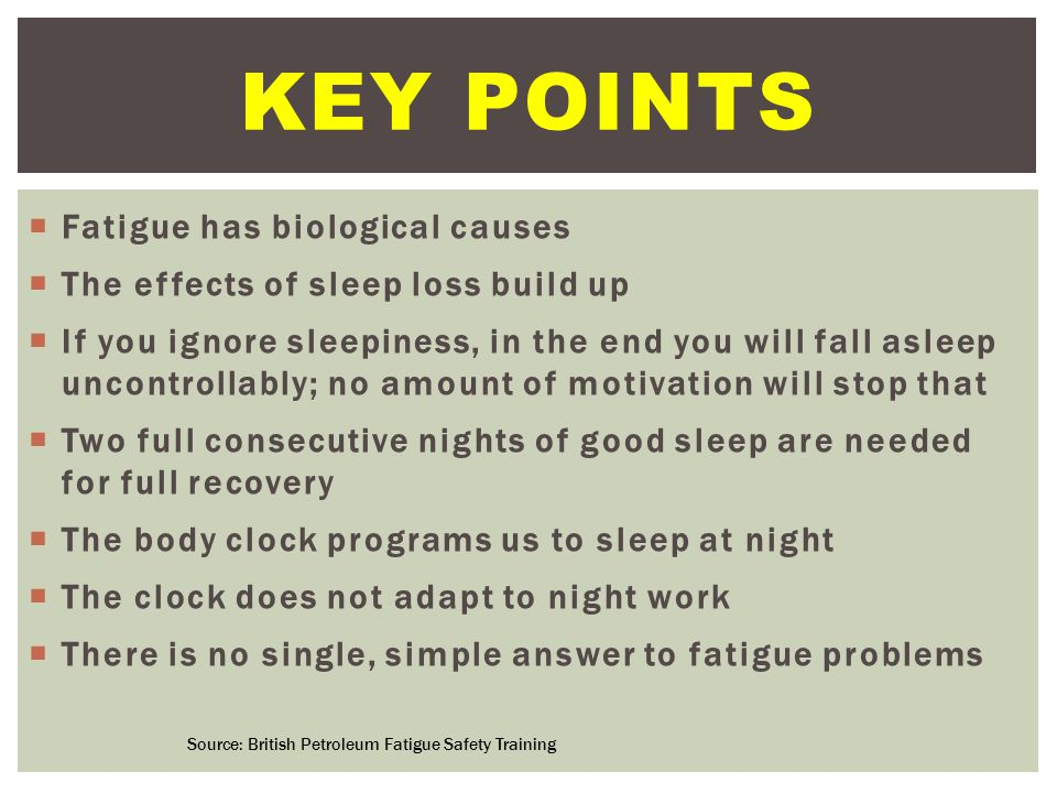 Fatigue has biological causes  The effects of sleep loss build up  If you ignore sleepiness, in the end you will fall asleep uncontrollably; no amount of motivation will stop that  Two full consecutive nights of good sleep are needed for full recovery  The body clock programs us to sleep at night  The clock does not adapt to night work  There is no single, simple answer to fatigue problems  Fatigue has biological causes  The effects of sleep loss build up  If you ignore sleepiness, in the end you will fall asleep uncontrollably; no amount of motivation will stop that  Two full consecutive nights of good sleep are needed for full recovery  The body clock programs us to sleep at night  The clock does not adapt to night work  There is no single, simple answer to fatigue problems KEY POINTS Source: British Petroleum Fatigue Safety Training