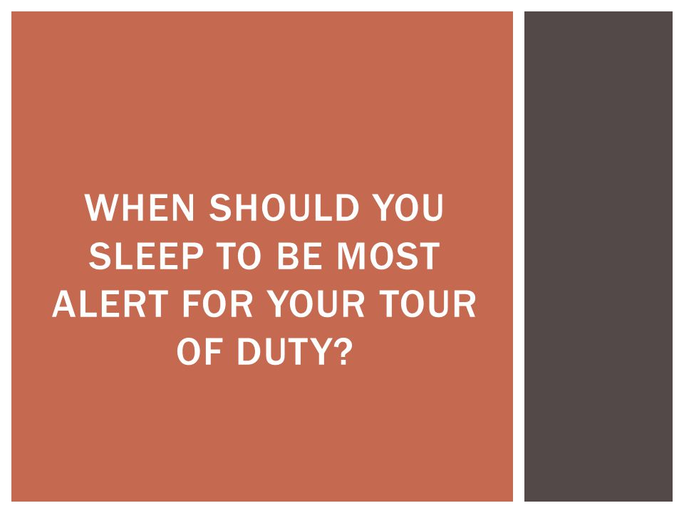 WHEN SHOULD YOU SLEEP TO BE MOST ALERT FOR YOUR TOUR OF DUTY