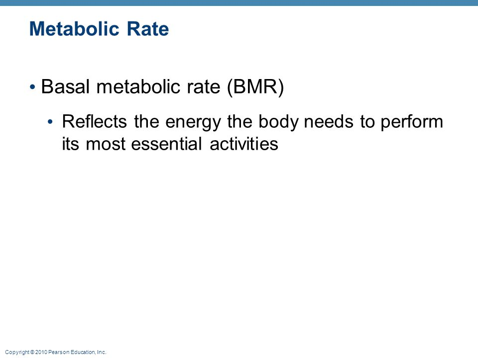 Copyright © 2010 Pearson Education, Inc. Metabolic Rate Basal metabolic rate (BMR) Reflects the energy the body needs to perform its most essential ac