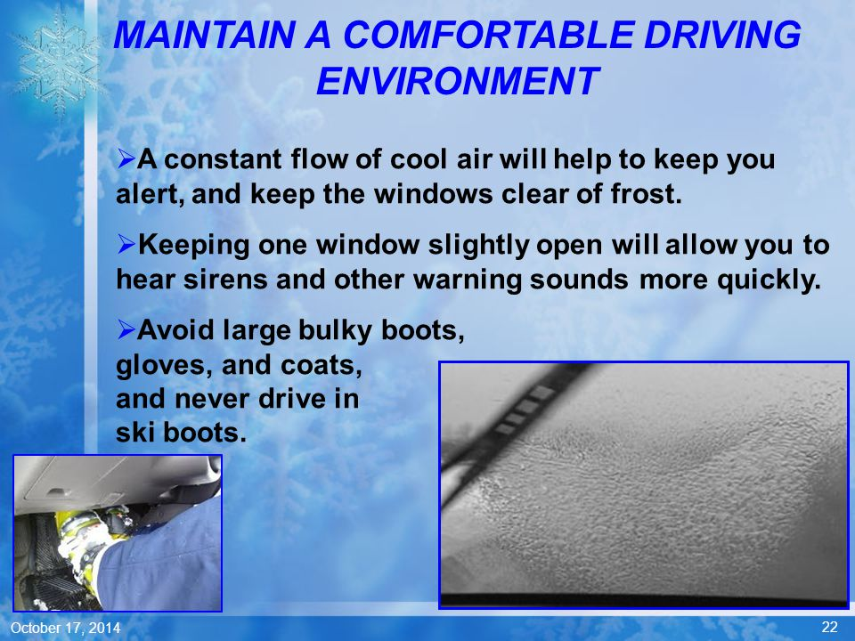 22 October 17, 2014  A constant flow of cool air will help to keep you alert, and keep the windows clear of frost.