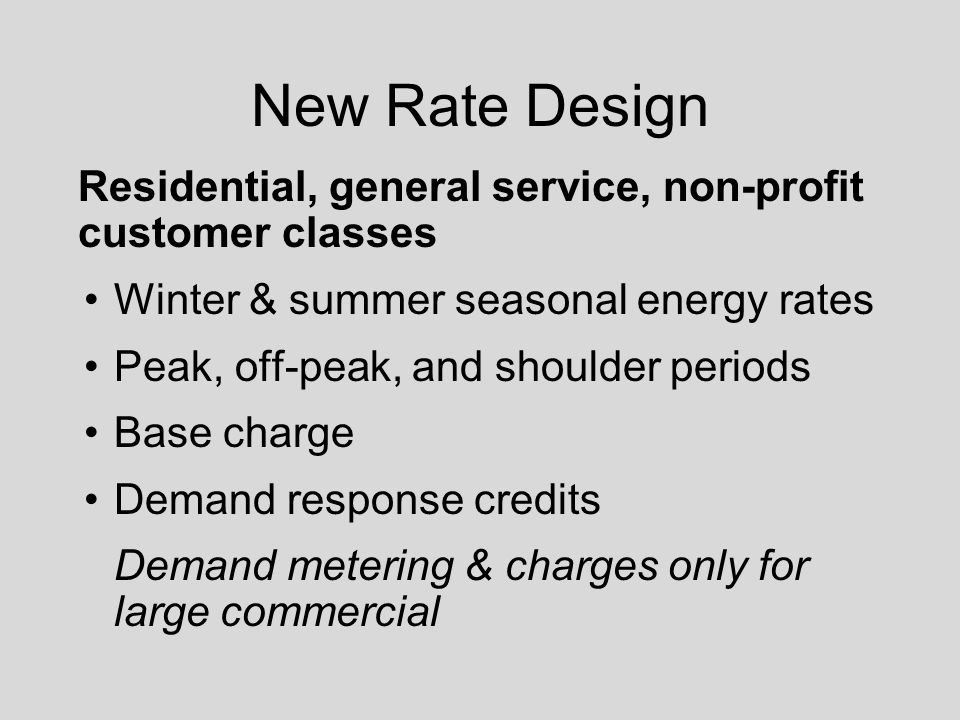 New Rate Design Residential, general service, non-profit customer classes Winter & summer seasonal energy rates Peak, off-peak, and shoulder periods Base charge Demand response credits Demand metering & charges only for large commercial