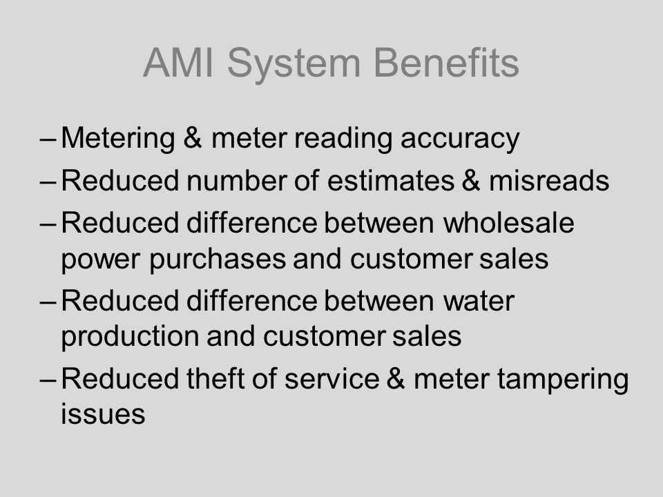 AMI System Benefits –Metering & meter reading accuracy –Reduced number of estimates & misreads –Reduced difference between wholesale power purchases and customer sales –Reduced difference between water production and customer sales –Reduced theft of service & meter tampering issues