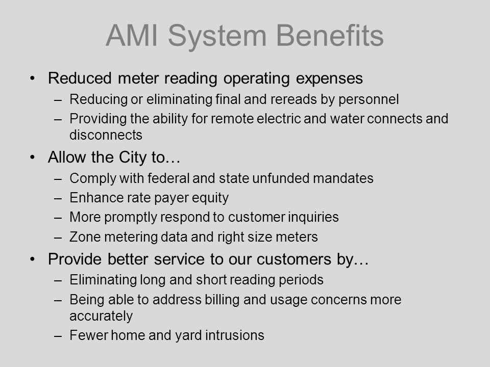 AMI System Benefits Reduced meter reading operating expenses –Reducing or eliminating final and rereads by personnel –Providing the ability for remote electric and water connects and disconnects Allow the City to… –Comply with federal and state unfunded mandates –Enhance rate payer equity –More promptly respond to customer inquiries –Zone metering data and right size meters Provide better service to our customers by… –Eliminating long and short reading periods –Being able to address billing and usage concerns more accurately –Fewer home and yard intrusions