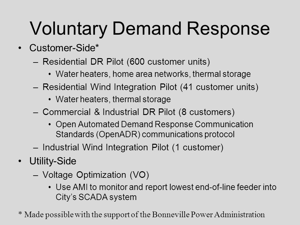 Voluntary Demand Response Customer-Side* –Residential DR Pilot (600 customer units) Water heaters, home area networks, thermal storage –Residential Wind Integration Pilot (41 customer units) Water heaters, thermal storage –Commercial & Industrial DR Pilot (8 customers) Open Automated Demand Response Communication Standards (OpenADR) communications protocol –Industrial Wind Integration Pilot (1 customer) Utility-Side –Voltage Optimization (VO) Use AMI to monitor and report lowest end-of-line feeder into City's SCADA system * Made possible with the support of the Bonneville Power Administration