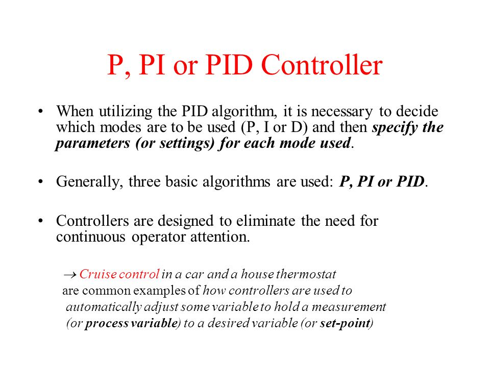 P, PI or PID Controller When utilizing the PID algorithm, it is necessary to decide which modes are to be used (P, I or D) and then specify the parame