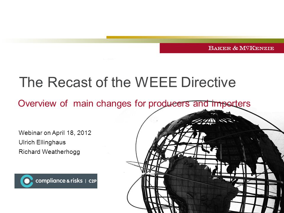 The Recast of the WEEE Directive Overview of main changes for producers and importers Webinar on April 18, 2012 Ulrich Ellinghaus Richard Weatherhogg