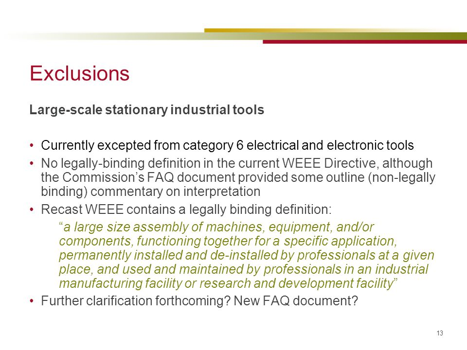 13 Exclusions Large-scale stationary industrial tools Currently excepted from category 6 electrical and electronic tools No legally-binding definition
