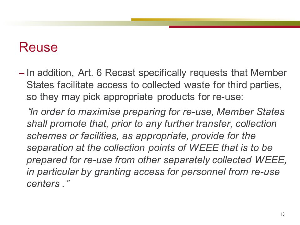 18 Reuse –In addition, Art. 6 Recast specifically requests that Member States facilitate access to collected waste for third parties, so they may pick