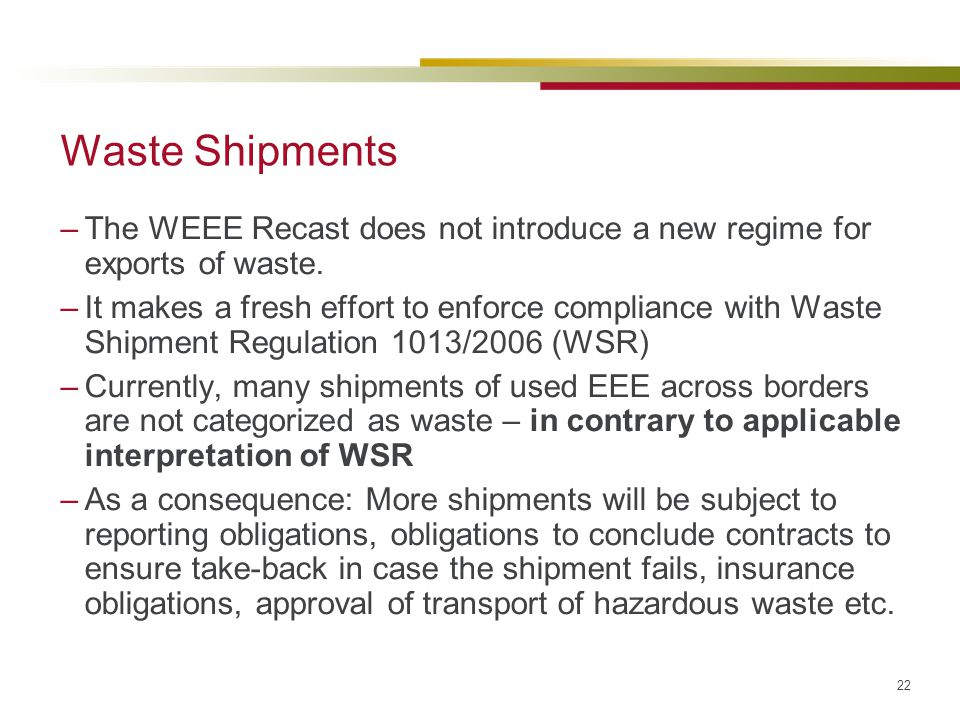 22 Waste Shipments –The WEEE Recast does not introduce a new regime for exports of waste. –It makes a fresh effort to enforce compliance with Waste Sh