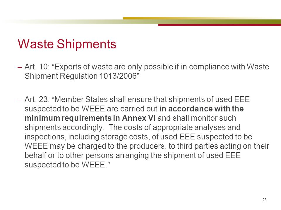 "23 Waste Shipments –Art. 10: ""Exports of waste are only possible if in compliance with Waste Shipment Regulation 1013/2006"" –Art. 23: ""Member States s"