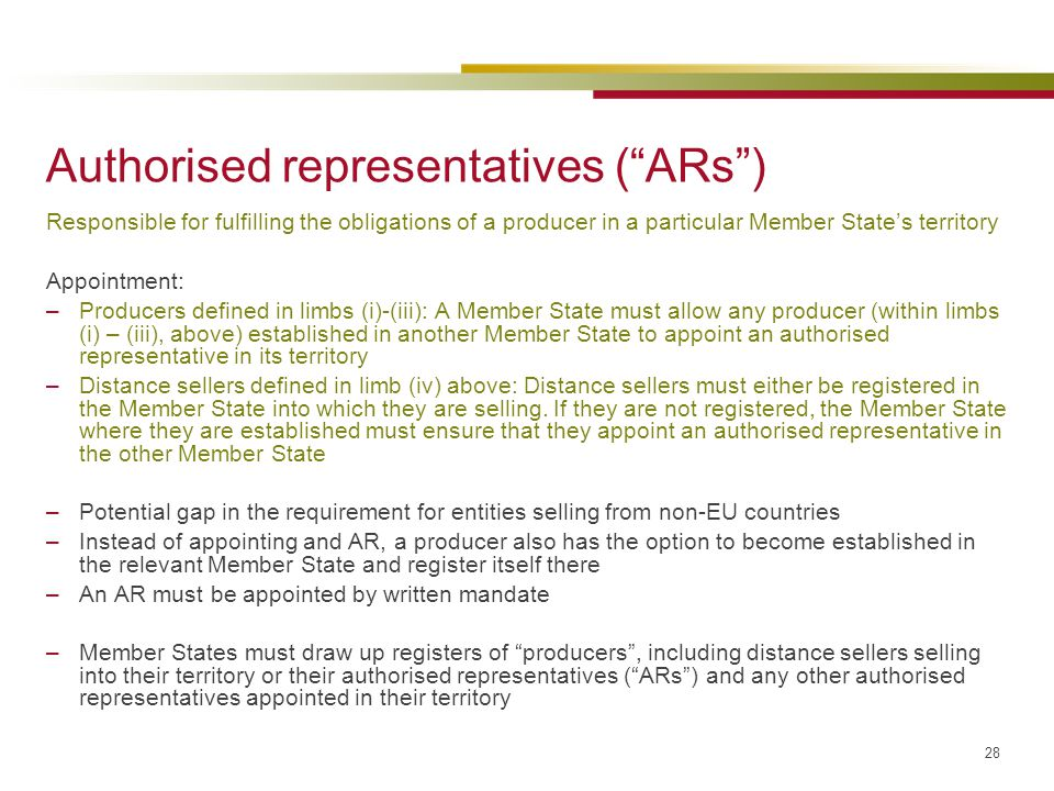 "28 Authorised representatives (""ARs"") Responsible for fulfilling the obligations of a producer in a particular Member State's territory Appointment: –"