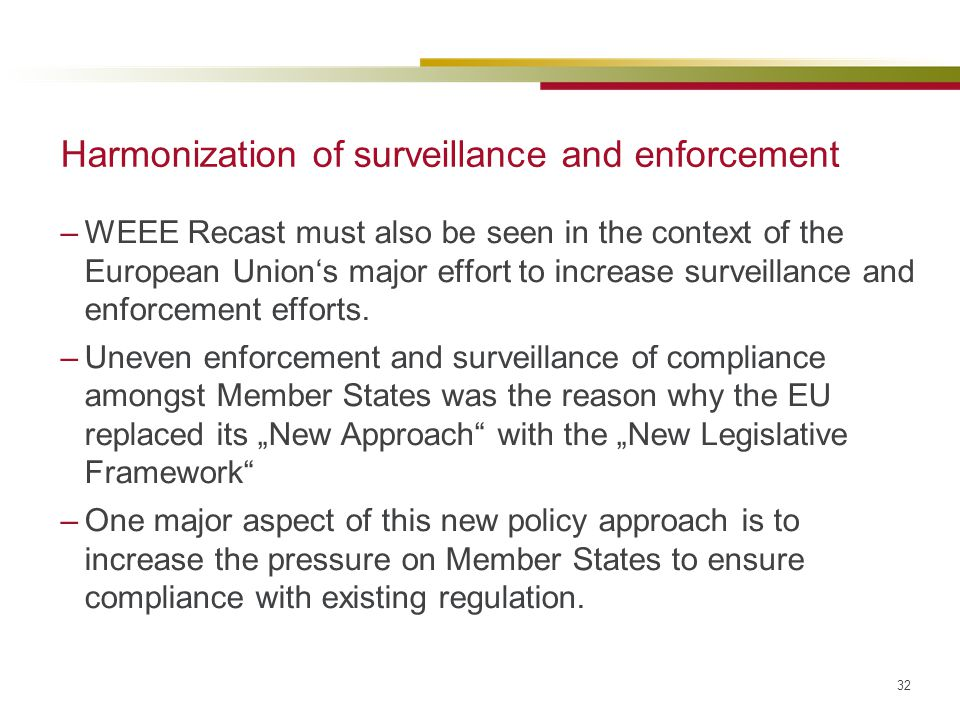 32 Harmonization of surveillance and enforcement –WEEE Recast must also be seen in the context of the European Union's major effort to increase survei
