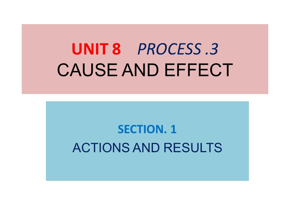 UNIT 8 PROCESS.3 CAUSE AND EFFECT SECTION. 1 ACTIONS AND RESULTS