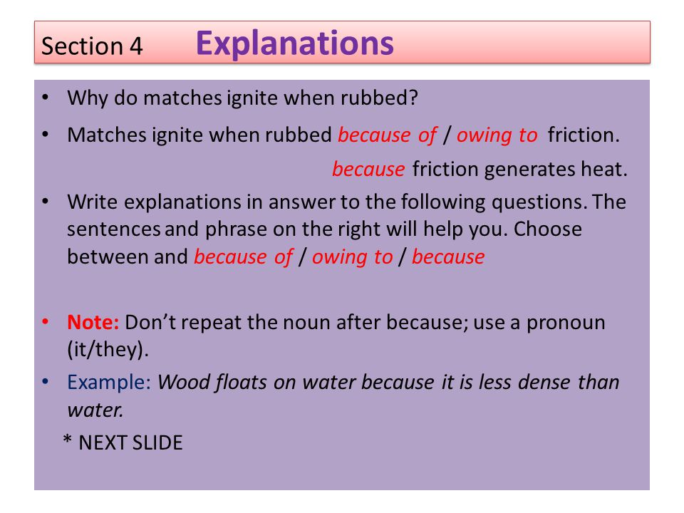 Section 4 Explanations Why do matches ignite when rubbed? Matches ignite when rubbed because of / owing to friction. because friction generates heat.