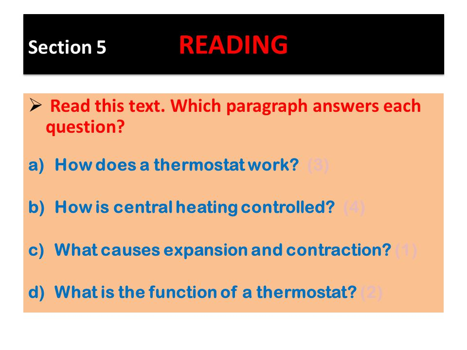 Section 5 READING  Read this text. Which paragraph answers each question? a)How does a thermostat work? (3) b)How is central heating controlled? (4)