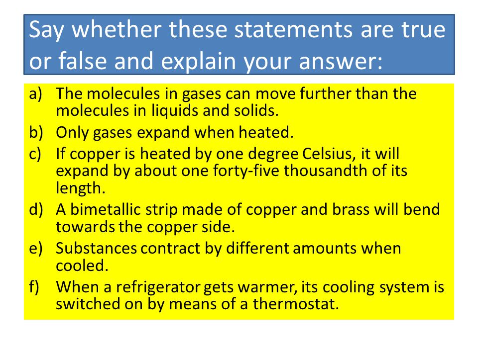 Say whether these statements are true or false and explain your answer: a)The molecules in gases can move further than the molecules in liquids and so
