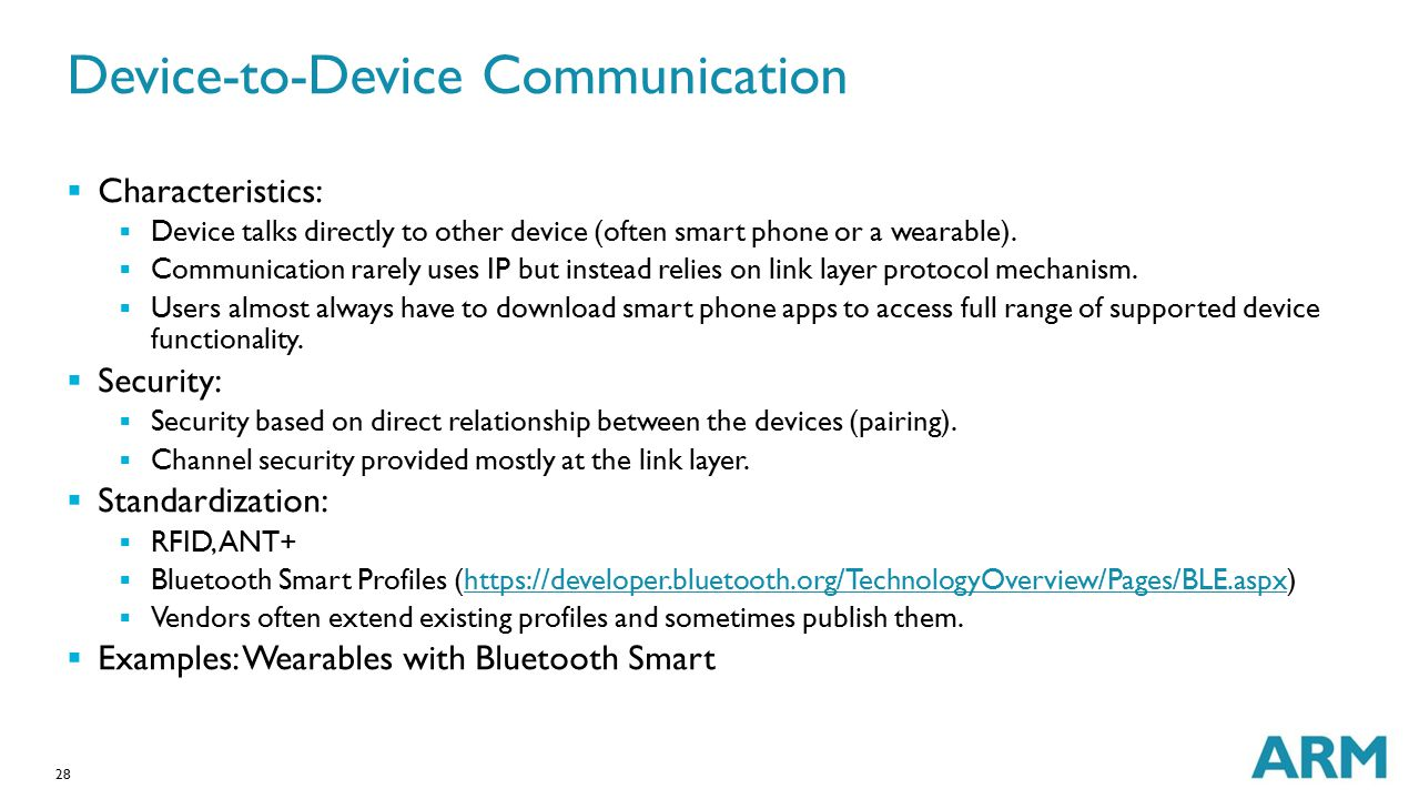 28 Device-to-Device Communication  Characteristics:  Device talks directly to other device (often smart phone or a wearable).  Communication rarely