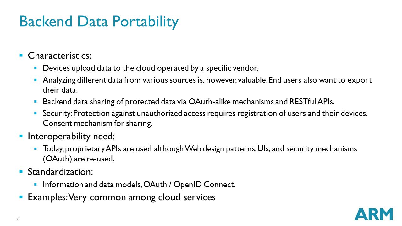 37 Backend Data Portability  Characteristics:  Devices upload data to the cloud operated by a specific vendor.  Analyzing different data from vario