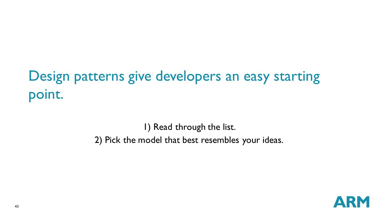 40 Design patterns give developers an easy starting point. 1) Read through the list. 2) Pick the model that best resembles your ideas.