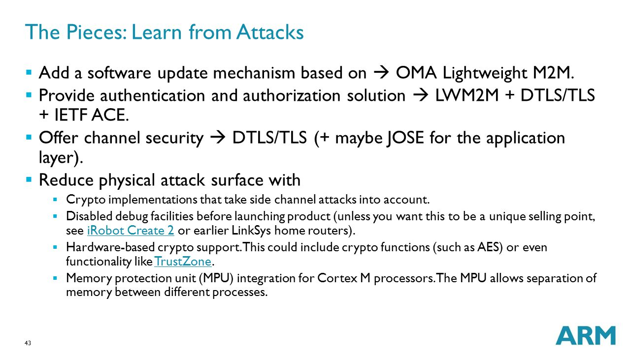 43 The Pieces: Learn from Attacks  Add a software update mechanism based on  OMA Lightweight M2M.  Provide authentication and authorization solutio