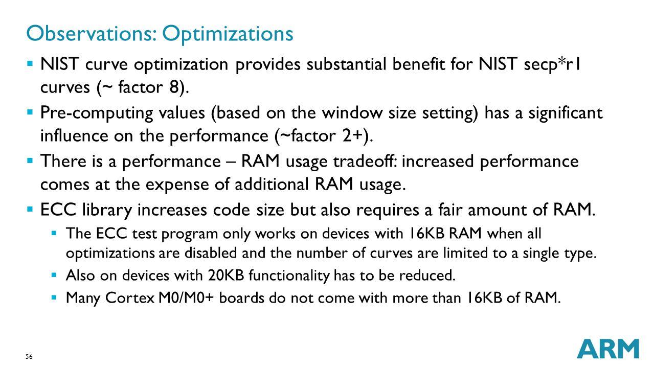 56 Observations: Optimizations  NIST curve optimization provides substantial benefit for NIST secp*r1 curves (~ factor 8).  Pre-computing values (ba