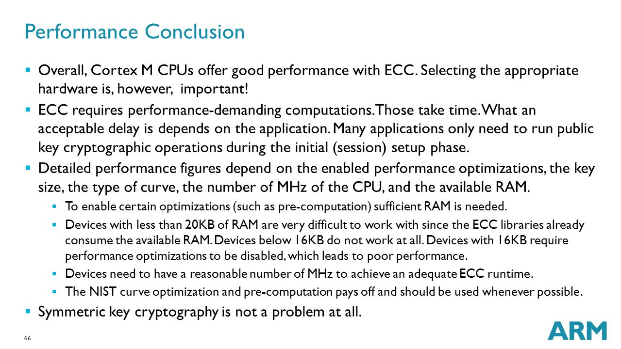 66 Performance Conclusion  Overall, Cortex M CPUs offer good performance with ECC. Selecting the appropriate hardware is, however, important!  ECC r