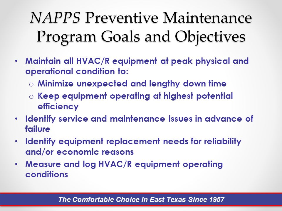 NAPPS Preventive Maintenance Program Goals and Objectives Maintain all HVAC/R equipment at peak physical and operational condition to: o Minimize unexpected and lengthy down time o Keep equipment operating at highest potential efficiency Identify service and maintenance issues in advance of failure Identify equipment replacement needs for reliability and/or economic reasons Measure and log HVAC/R equipment operating conditions The Comfortable Choice In East Texas Since 1957