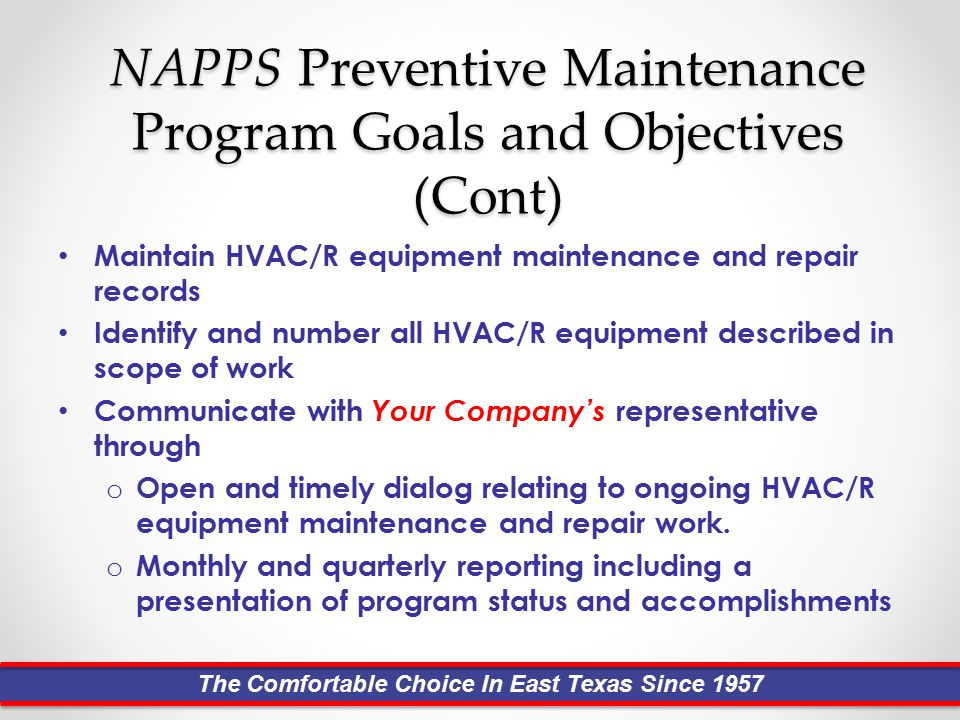 NAPPS Preventive Maintenance Program Goals and Objectives (Cont) Maintain HVAC/R equipment maintenance and repair records Identify and number all HVAC/R equipment described in scope of work Communicate with Your Company's representative through o Open and timely dialog relating to ongoing HVAC/R equipment maintenance and repair work.