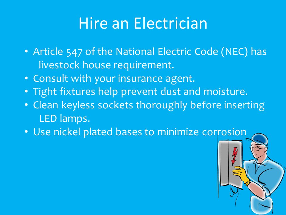 Hire an Electrician Article 547 of the National Electric Code (NEC) has livestock house requirement.