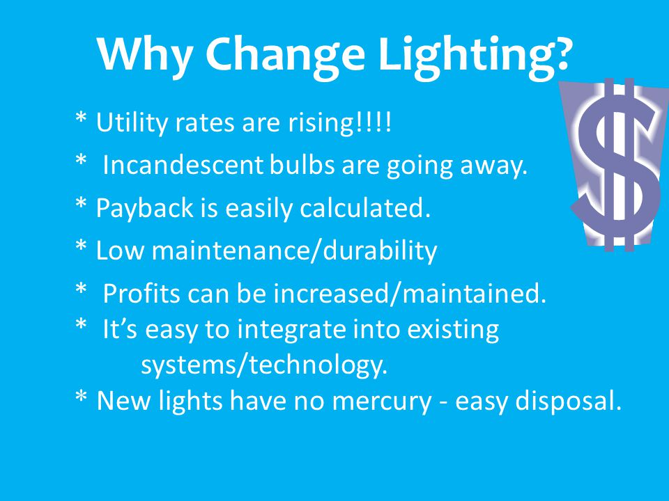 Why Change Lighting. * Utility rates are rising!!!.