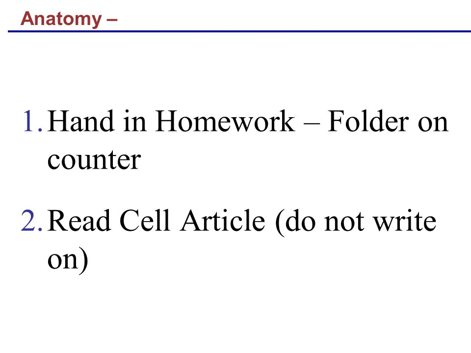 Anatomy – 1.Hand in Homework – Folder on counter 2.Read Cell Article (do not write on)