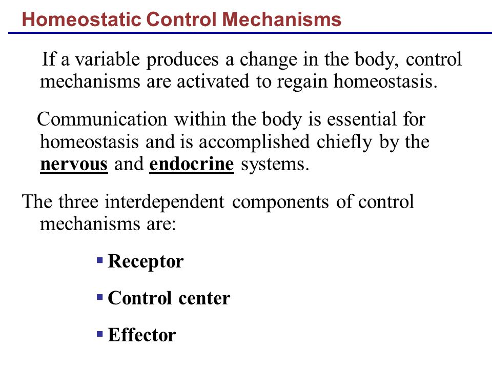 Homeostatic Control Mechanisms If a variable produces a change in the body, control mechanisms are activated to regain homeostasis. Communication with