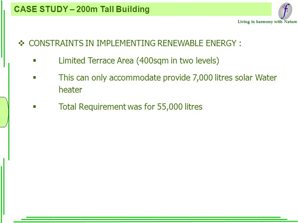 Living in harmony with Nature CASE STUDY – 200m Tall Building  CONSTRAINTS IN IMPLEMENTING RENEWABLE ENERGY :  Limited Terrace Area (400sqm in two levels)  This can only accommodate provide 7,000 litres solar Water heater  Total Requirement was for 55,000 litres
