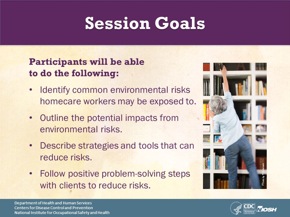 Session Goals Participants will be able to do the following: Identify common environmental risks homecare workers may be exposed to. Outline the poten