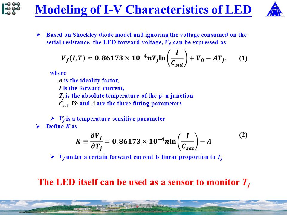 Modeling of I-V Characteristics of LED  Based on Shockley diode model and ignoring the voltage consumed on the serial resistance, the LED forward voltage, V f, can be expressed as where n is the ideality factor, I is the forward current, T j is the absolute temperature of the p–n junction C sat, Vo and A are the three fitting parameters  V f is a temperature sensitive parameter  Define K as  V f under a certain forward current is linear proportion to T j The LED itself can be used as a sensor to monitor T j (2) (1)