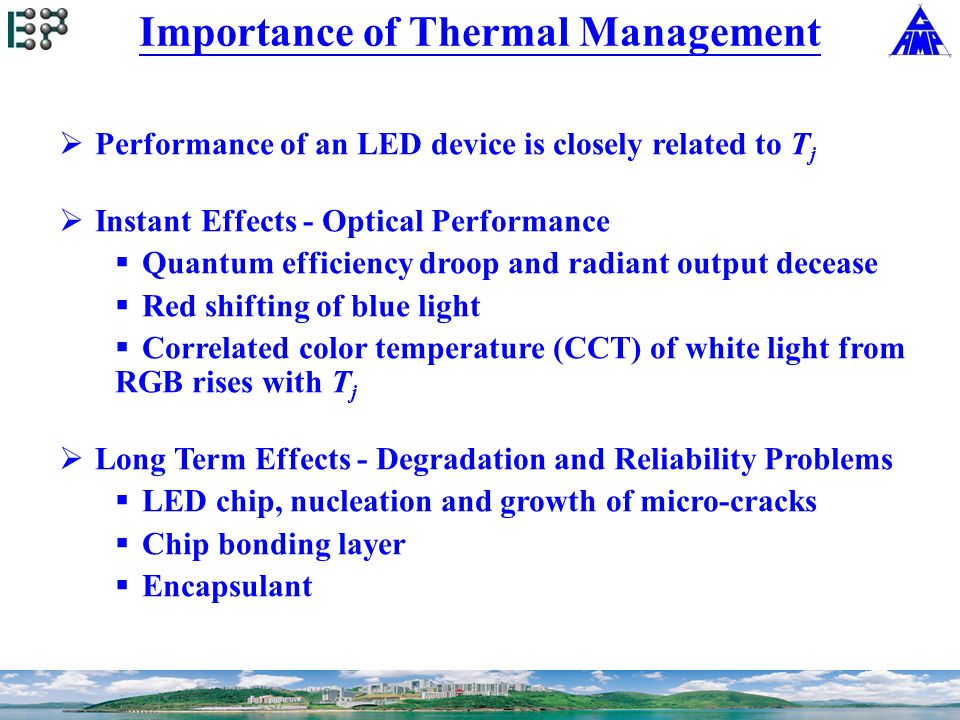 Importance of Thermal Management  Performance of an LED device is closely related to T j  Instant Effects - Optical Performance  Quantum efficiency droop and radiant output decease  Red shifting of blue light  Correlated color temperature (CCT) of white light from RGB rises with T j  Long Term Effects - Degradation and Reliability Problems  LED chip, nucleation and growth of micro-cracks  Chip bonding layer  Encapsulant