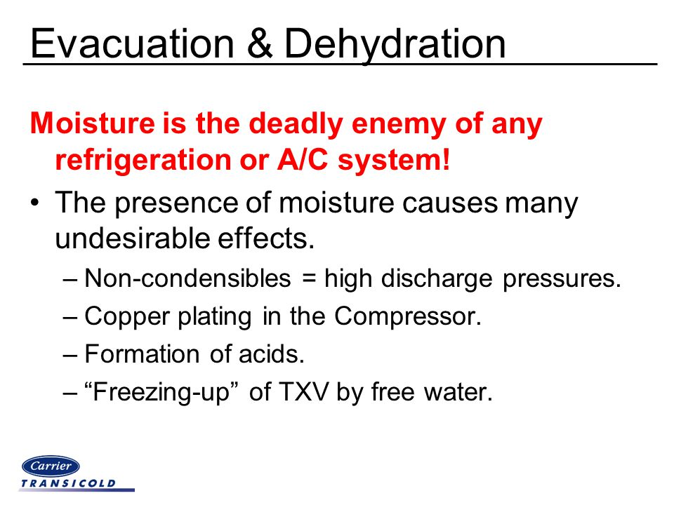 Evacuation & Dehydration Moisture is the deadly enemy of any refrigeration or A/C system! The presence of moisture causes many undesirable effects. –N