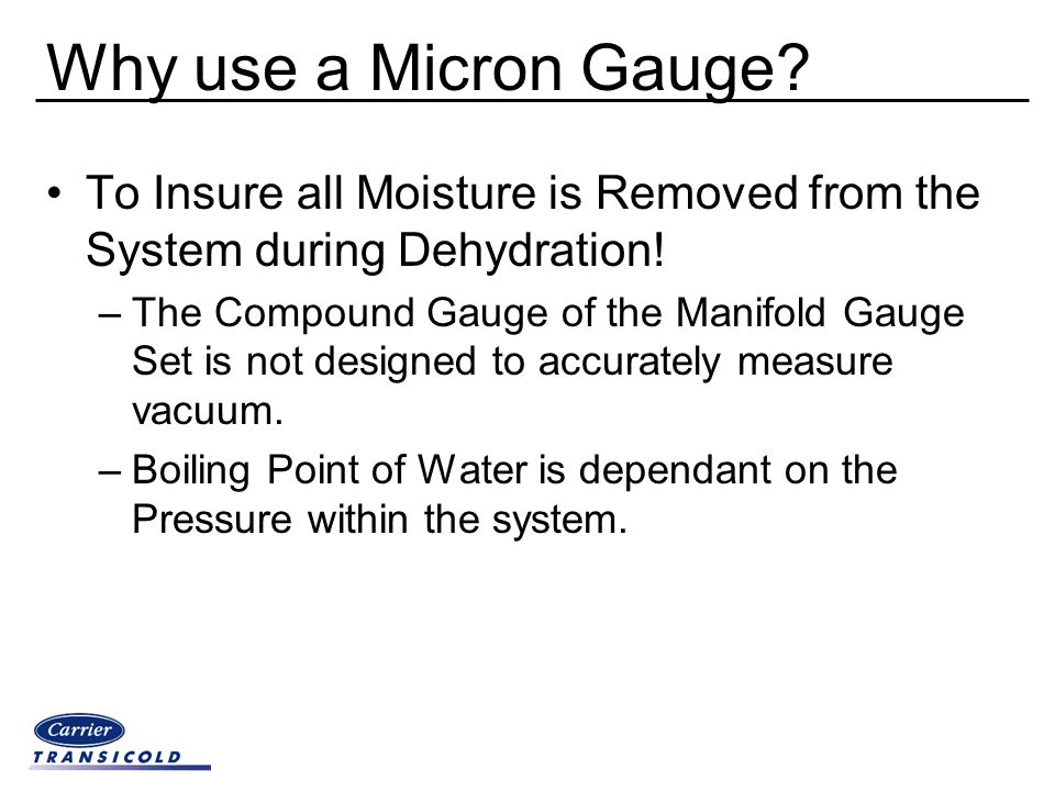 Why use a Micron Gauge? To Insure all Moisture is Removed from the System during Dehydration! –The Compound Gauge of the Manifold Gauge Set is not des