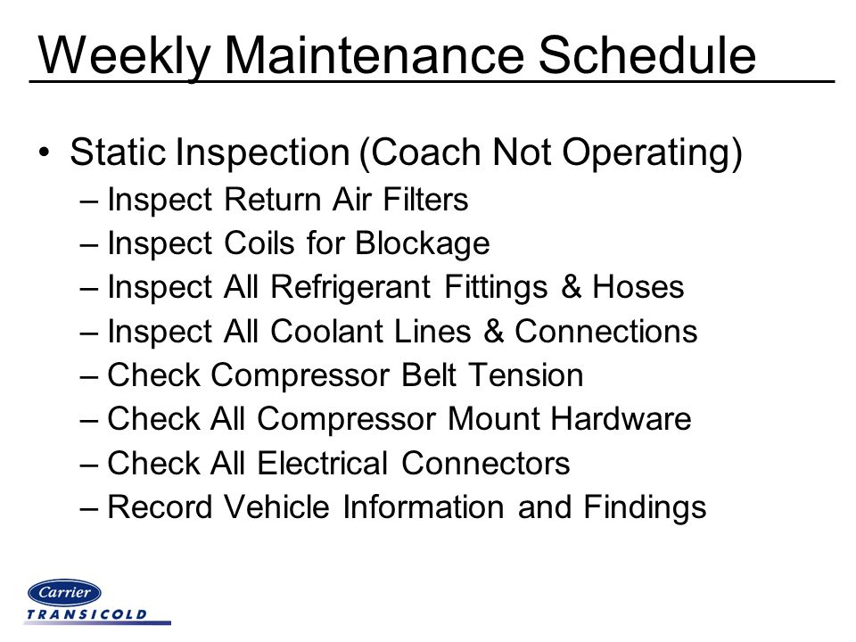 Weekly Maintenance Schedule Static Inspection (Coach Not Operating) –Inspect Return Air Filters –Inspect Coils for Blockage –Inspect All Refrigerant F