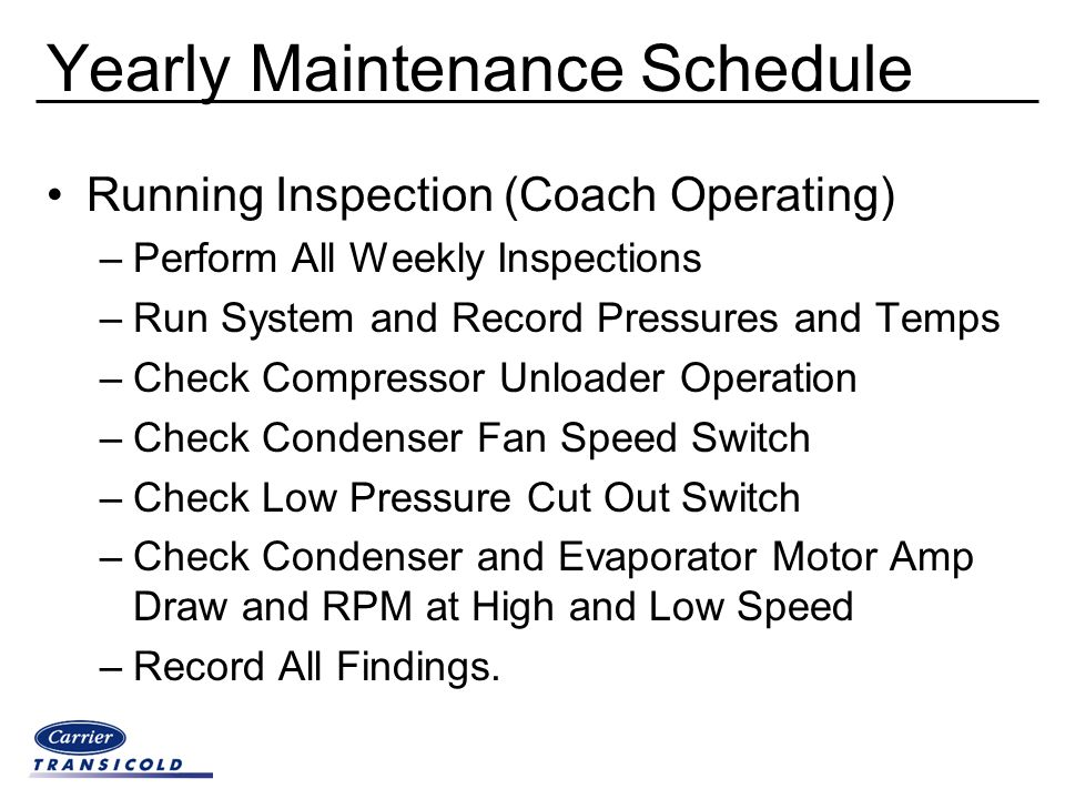 Yearly Maintenance Schedule Running Inspection (Coach Operating) –Perform All Weekly Inspections –Run System and Record Pressures and Temps –Check Com
