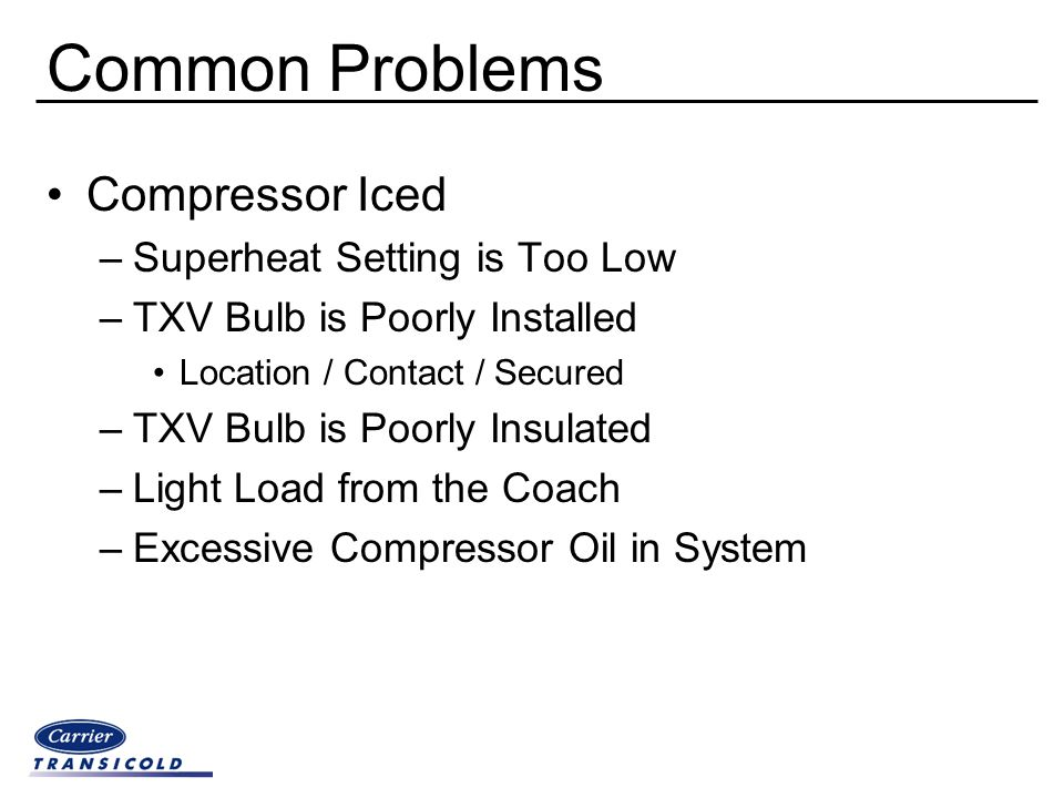 Common Problems Compressor Iced –Superheat Setting is Too Low –TXV Bulb is Poorly Installed Location / Contact / Secured –TXV Bulb is Poorly Insulated