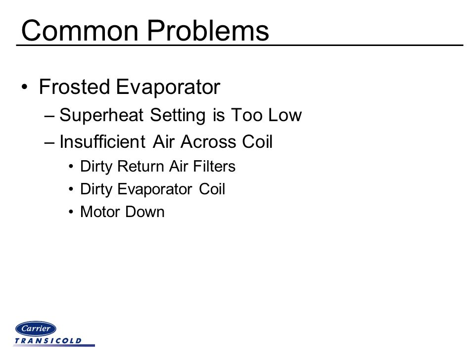 Common Problems Frosted Evaporator –Superheat Setting is Too Low –Insufficient Air Across Coil Dirty Return Air Filters Dirty Evaporator Coil Motor Do