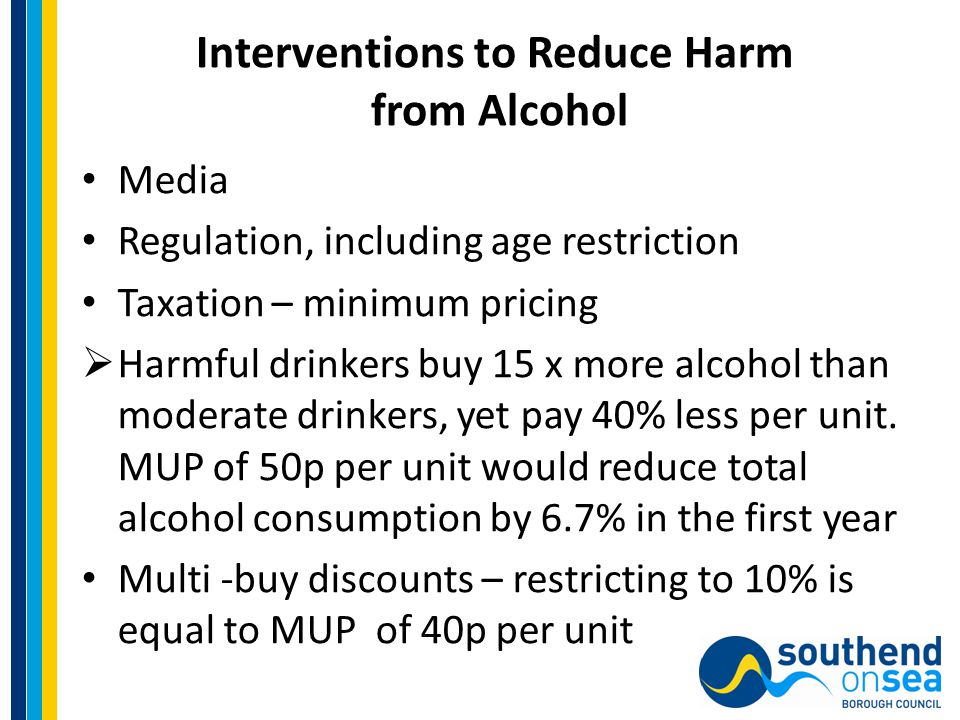 Interventions to Reduce Harm from Alcohol Media Regulation, including age restriction Taxation – minimum pricing  Harmful drinkers buy 15 x more alcohol than moderate drinkers, yet pay 40% less per unit.
