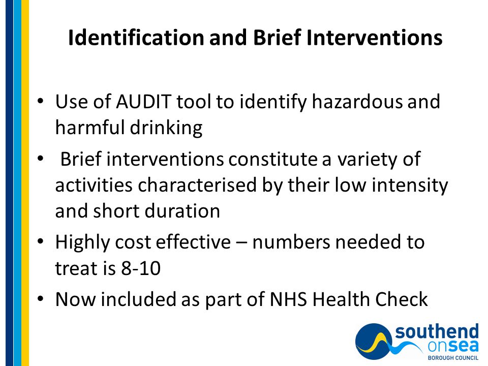 Identification and Brief Interventions Use of AUDIT tool to identify hazardous and harmful drinking Brief interventions constitute a variety of activities characterised by their low intensity and short duration Highly cost effective – numbers needed to treat is 8-10 Now included as part of NHS Health Check