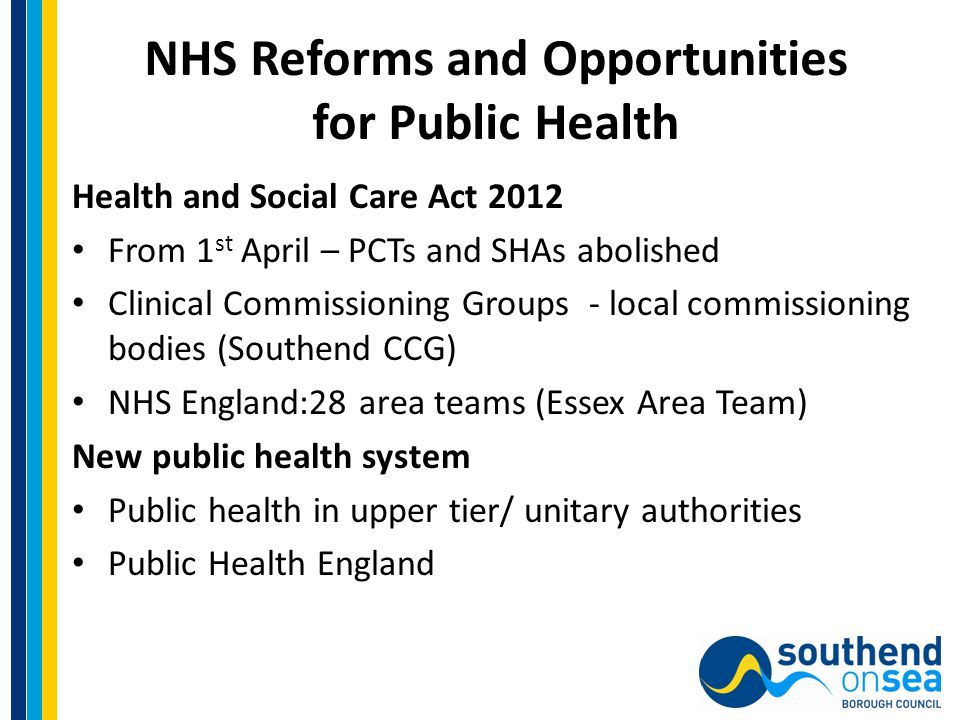 NHS Reforms (2) Focus on outcomes – 3 outcomes frameworks Public Health Outcomes Framework Requirement for CCGs and Local Authorities to prepare a Joint Strategic Needs Assessment and Health & Wellbeing Strategy Local authorities are required to have a Health & Wellbeing Board – membership to include local authorities, NHS, Healthwatch