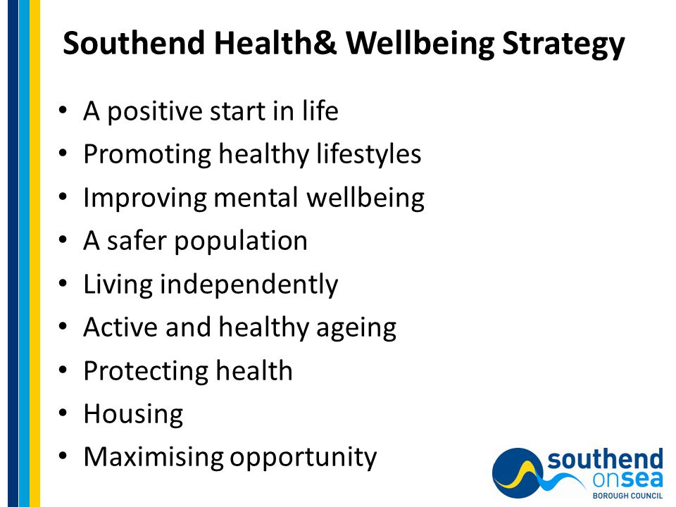 Southend Health& Wellbeing Strategy A positive start in life Promoting healthy lifestyles Improving mental wellbeing A safer population Living independently Active and healthy ageing Protecting health Housing Maximising opportunity