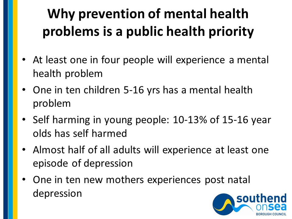 Why prevention of mental health problems is a public health priority At least one in four people will experience a mental health problem One in ten children 5-16 yrs has a mental health problem Self harming in young people: 10-13% of 15-16 year olds has self harmed Almost half of all adults will experience at least one episode of depression One in ten new mothers experiences post natal depression
