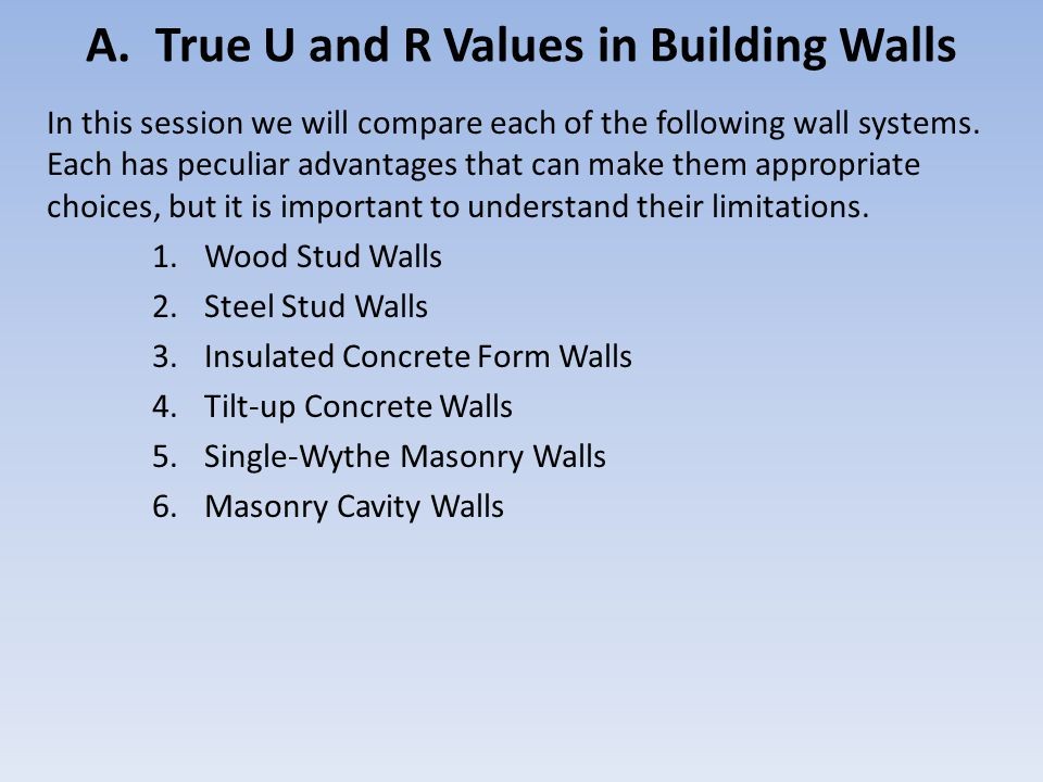 A. True U and R Values in Building Walls In this session we will compare each of the following wall systems. Each has peculiar advantages that can mak